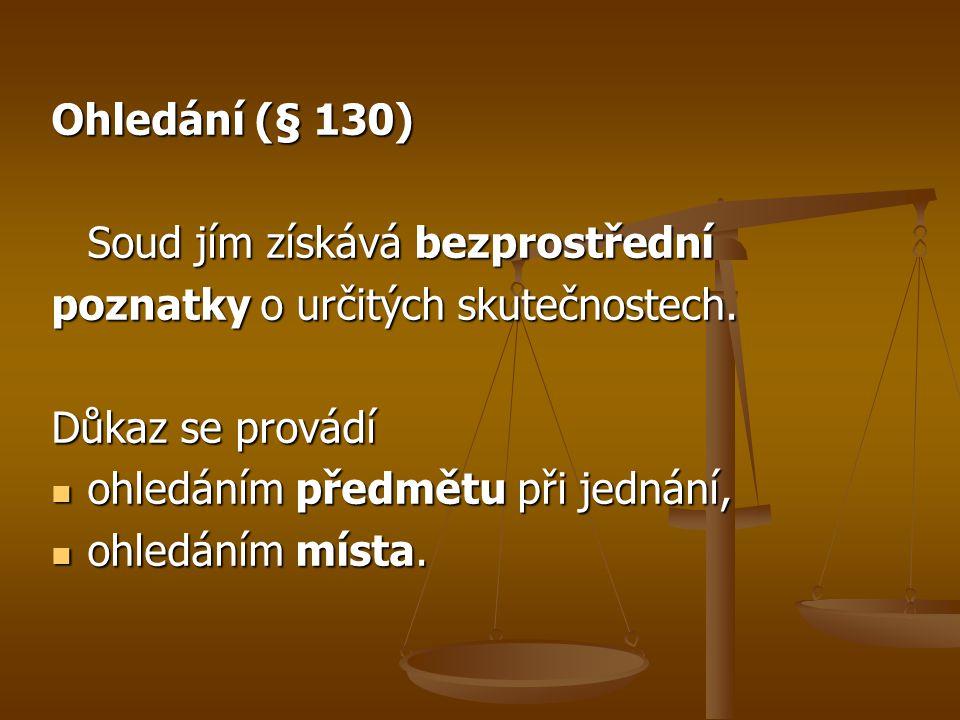 Ohledání (§ 130) Soud jím získává bezprostřední. poznatky o určitých skutečnostech. Důkaz se provádí.