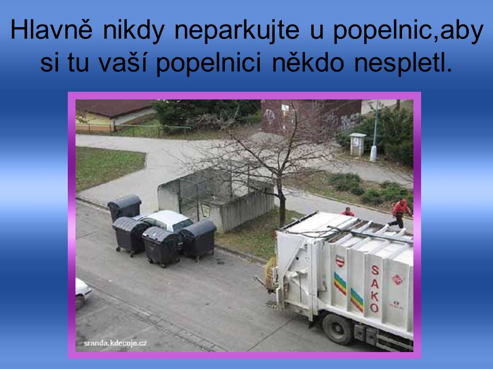 Hlavně nikdy neparkujte u popelnic,aby si tu vaší popelnici někdo nespletl.