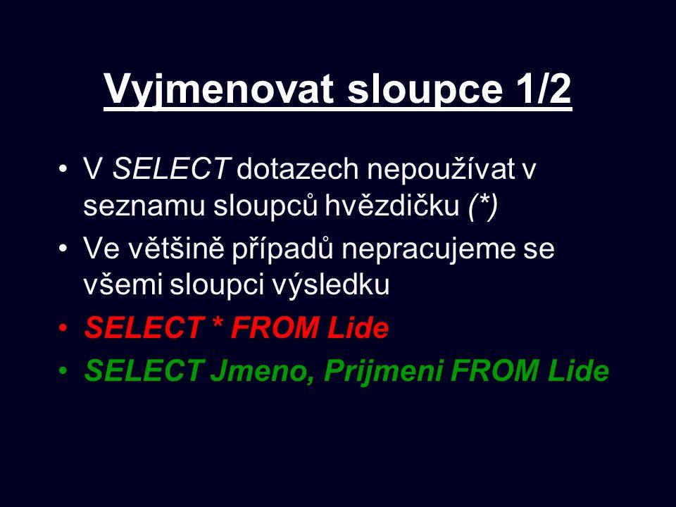 Vyjmenovat sloupce 1/2 V SELECT dotazech nepoužívat v seznamu sloupců hvězdičku (*) Ve většině případů nepracujeme se všemi sloupci výsledku.