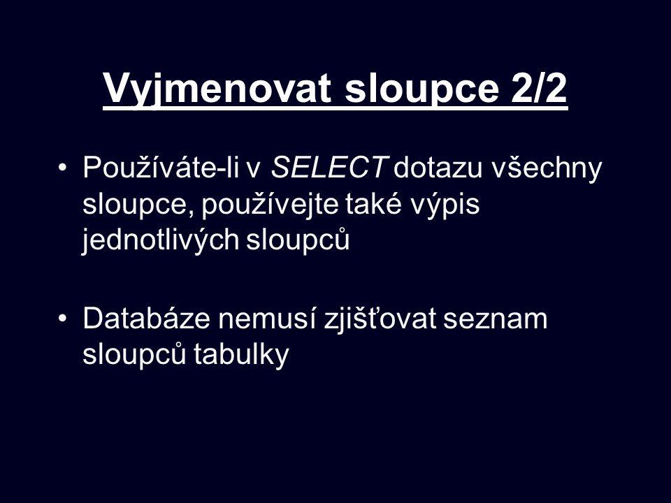 Vyjmenovat sloupce 2/2 Používáte-li v SELECT dotazu všechny sloupce, používejte také výpis jednotlivých sloupců.
