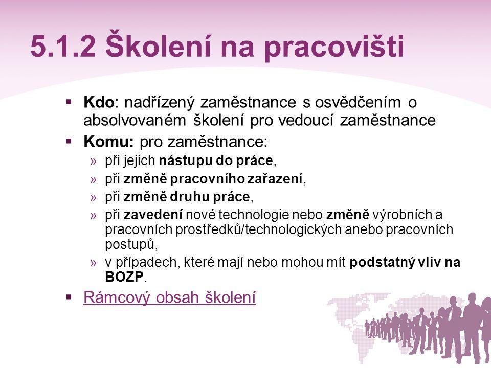 5.1.2 Školení na pracovišti Kdo: nadřízený zaměstnance s osvědčením o absolvovaném školení pro vedoucí zaměstnance.