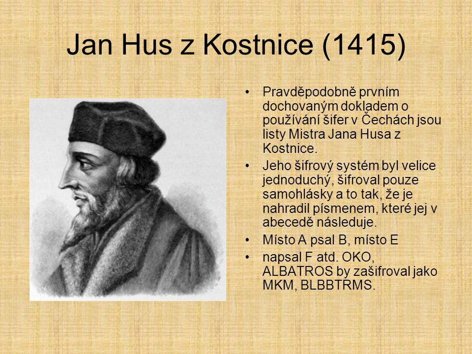 Jan Hus z Kostnice (1415) Pravděpodobně prvním dochovaným dokladem o používání šifer v Čechách jsou listy Mistra Jana Husa z Kostnice.