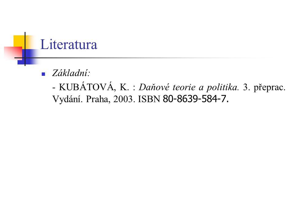 Literatura Základní: - KUBÁTOVÁ, K. : Daňové teorie a politika.