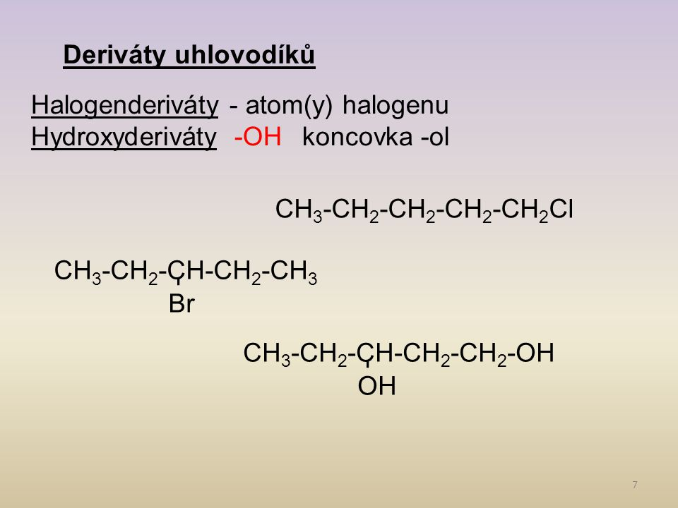 Deriváty uhlovodíků Halogenderiváty - atom(y) halogenu. Hydroxyderiváty -OH koncovka -ol. CH3-CH2-CH2-CH2-CH2Cl.