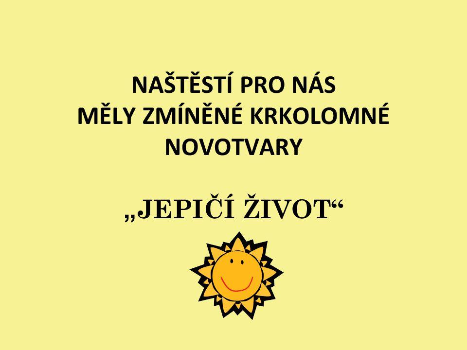 """NAŠTĚSTÍ PRO NÁS MĚLY ZMÍNĚNÉ KRKOLOMNÉ NOVOTVARY """"JEPIČÍ ŽIVOT"""