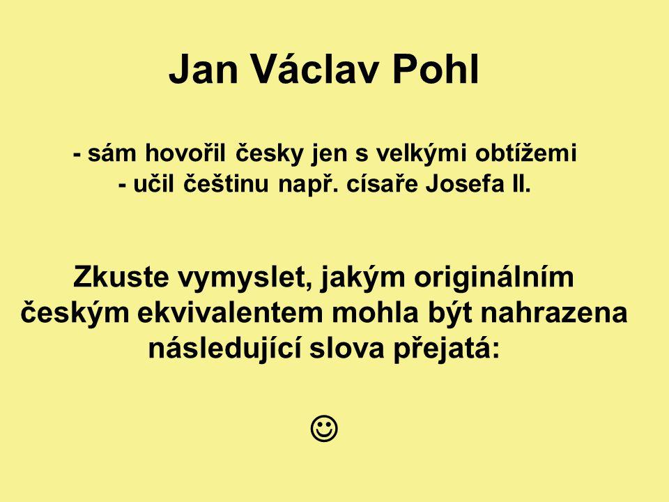 Jan Václav Pohl - sám hovořil česky jen s velkými obtížemi - učil češtinu např.