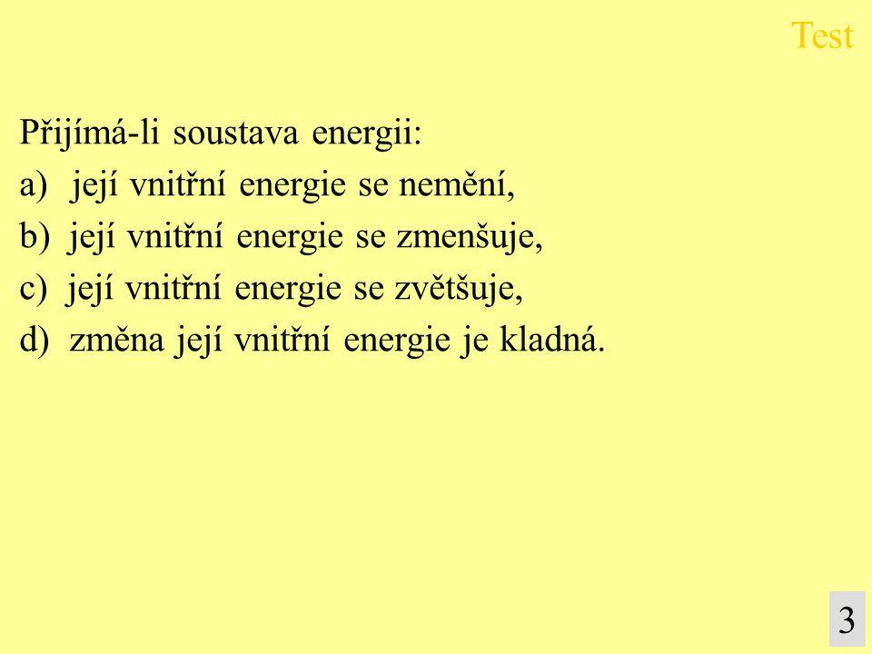 Test 3 Přijímá-li soustava energii: její vnitřní energie se nemění,