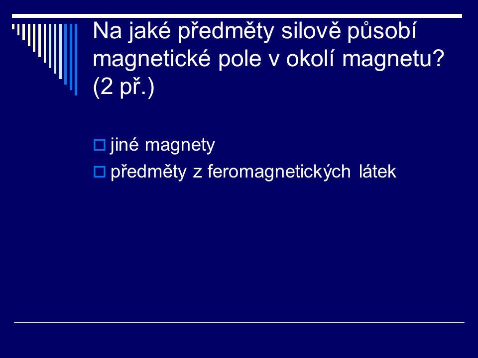 Na jaké předměty silově působí magnetické pole v okolí magnetu. (2 př