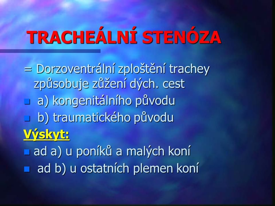 TRACHEÁLNÍ STENÓZA = Dorzoventrální zploštění trachey způsobuje zůžení dých. cest. a) kongenitálního původu.