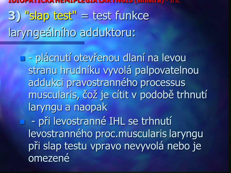 IDIOPATICKÁ HEMIPLEGIA LARYNGIS (sinistra) - IHL 3) slap test = test funkce laryngeálního adduktoru: