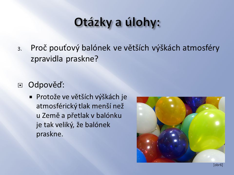 Otázky a úlohy: Proč pouťový balónek ve větších výškách atmosféry zpravidla praskne Odpověď: