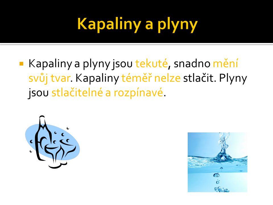 Kapaliny a plyny Kapaliny a plyny jsou tekuté, snadno mění svůj tvar.
