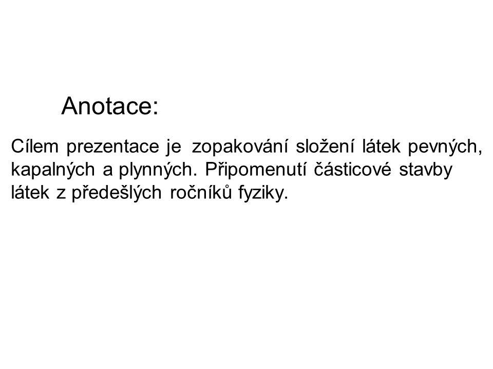 Anotace: Cílem prezentace je zopakování složení látek pevných, kapalných a plynných.