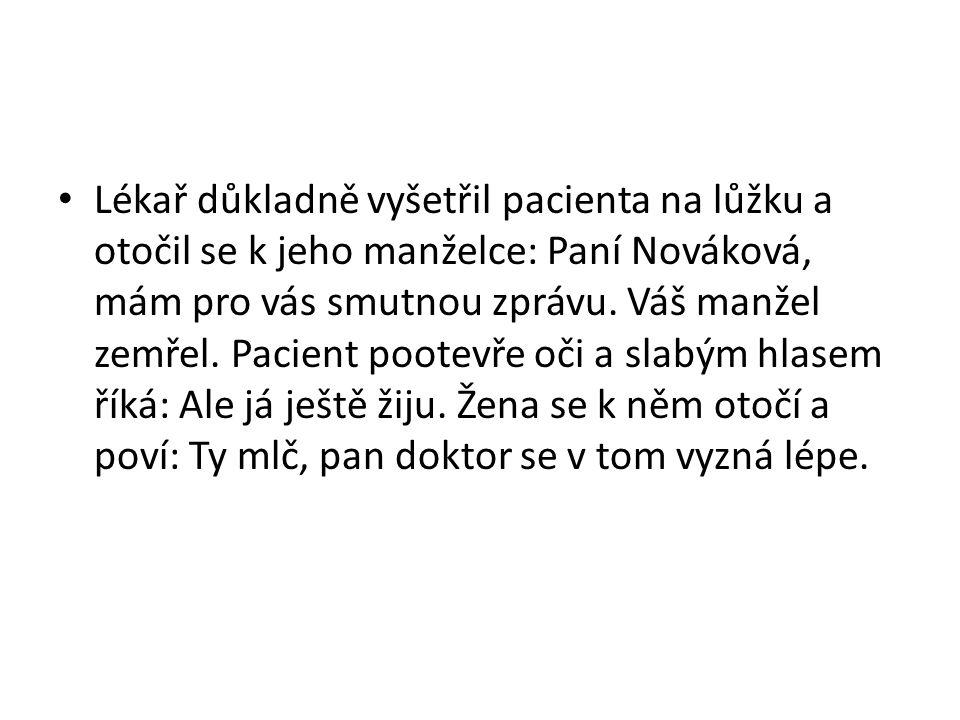 Lékař důkladně vyšetřil pacienta na lůžku a otočil se k jeho manželce: Paní Nováková, mám pro vás smutnou zprávu.