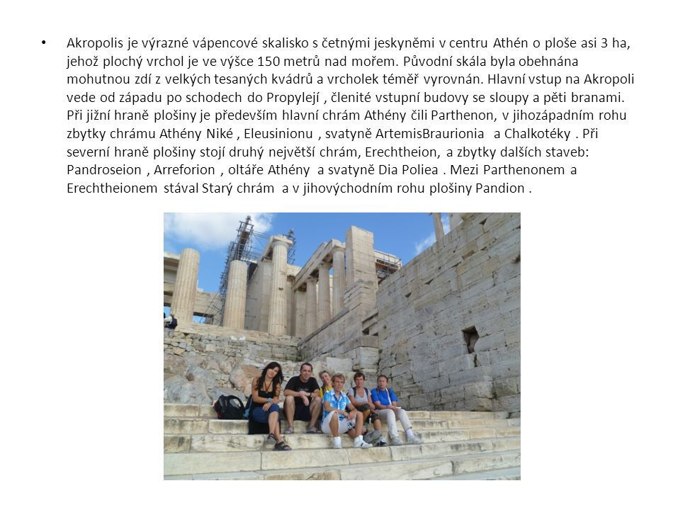 Akropolis je výrazné vápencové skalisko s četnými jeskyněmi v centru Athén o ploše asi 3 ha, jehož plochý vrchol je ve výšce 150 metrů nad mořem.