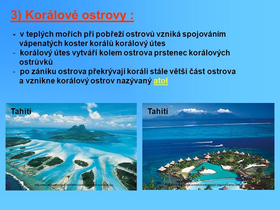 3) Korálové ostrovy : - v teplých mořích při pobřeží ostrovů vzniká spojováním. vápenatých koster korálů korálový útes.