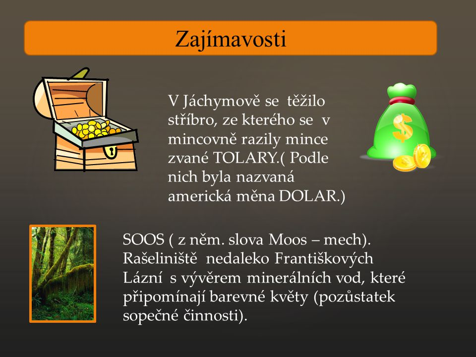 Zajímavosti V Jáchymově se těžilo stříbro, ze kterého se v mincovně razily mince zvané TOLARY.( Podle nich byla nazvaná americká měna DOLAR.)