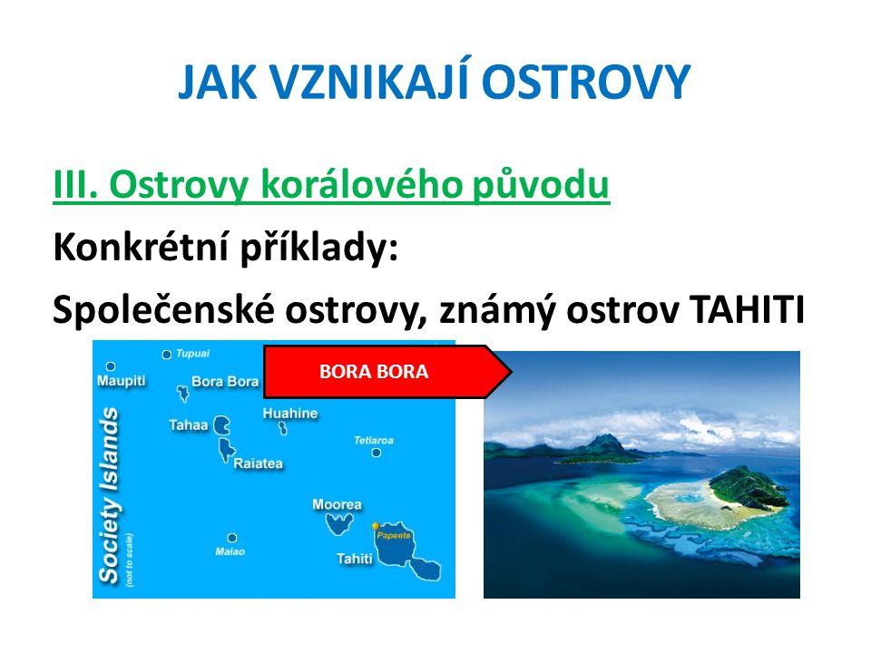JAK VZNIKAJÍ OSTROVY III. Ostrovy korálového původu Konkrétní příklady: Společenské ostrovy, známý ostrov TAHITI