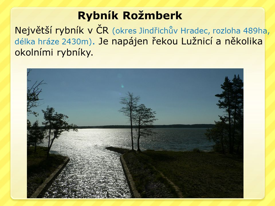 Rybník Rožmberk Největší rybník v ČR (okres Jindřichův Hradec, rozloha 489ha, délka hráze 2430m). Je napájen řekou Lužnicí a několika.