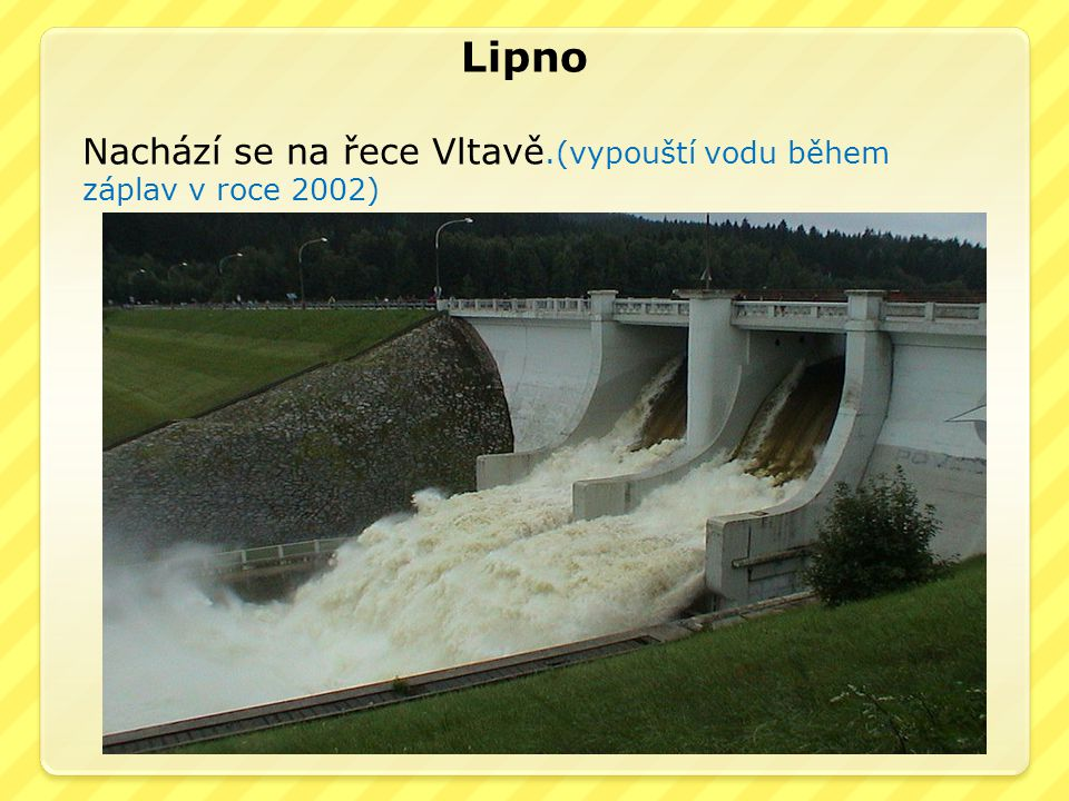 Lipno Nachází se na řece Vltavě.(vypouští vodu během