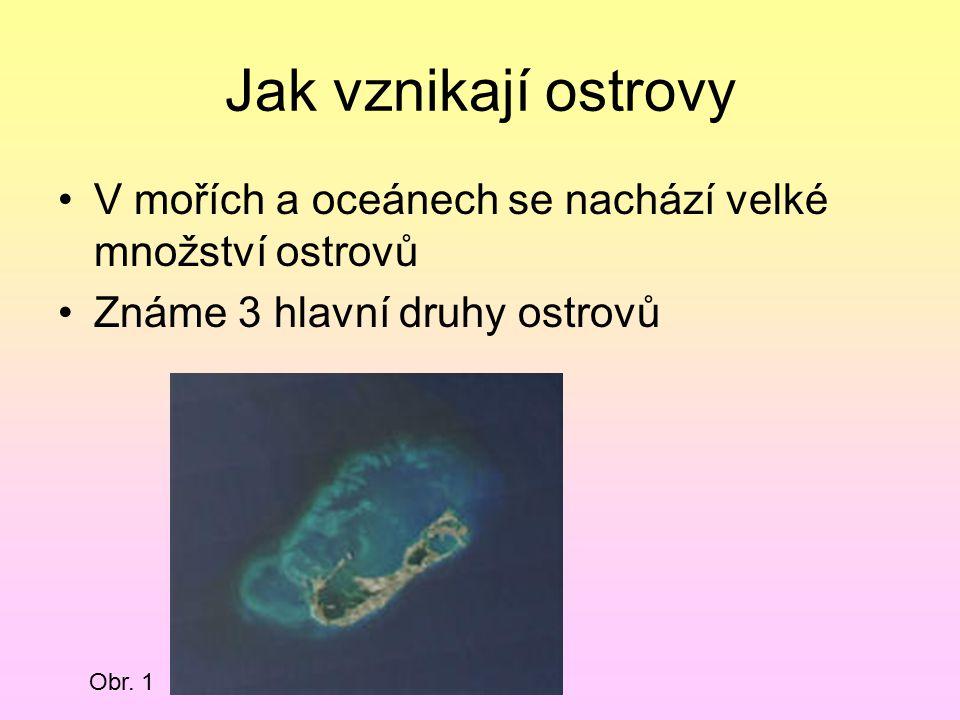Jak vznikají ostrovy V mořích a oceánech se nachází velké množství ostrovů. Známe 3 hlavní druhy ostrovů.