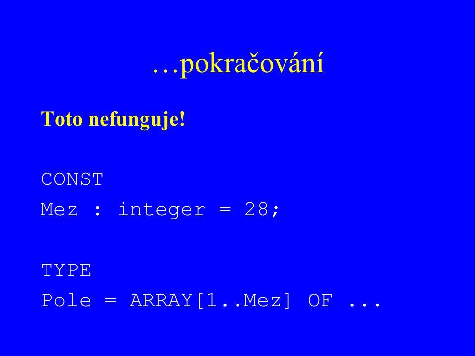 …pokračování Toto nefunguje! CONST Mez : integer = 28; TYPE