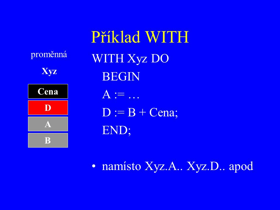 Příklad WITH WITH Xyz DO BEGIN A := … D := B + Cena; END;