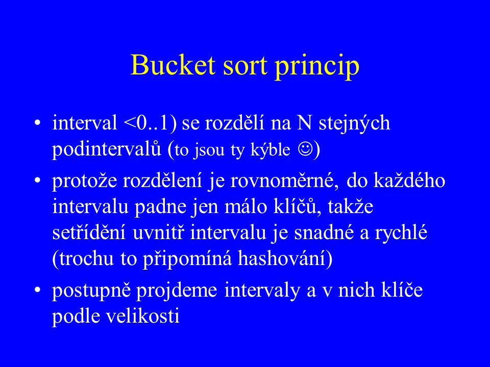 Bucket sort princip interval <0..1) se rozdělí na N stejných podintervalů (to jsou ty kýble )