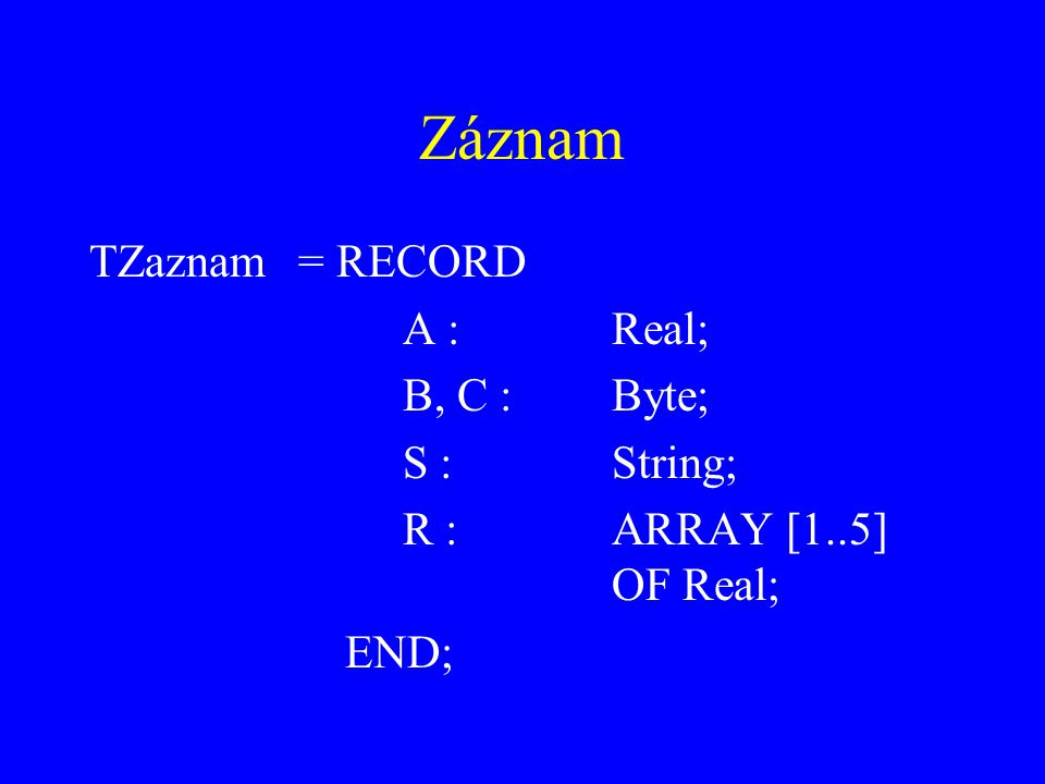 Záznam TZaznam = RECORD A : Real; B, C : Byte; S : String;