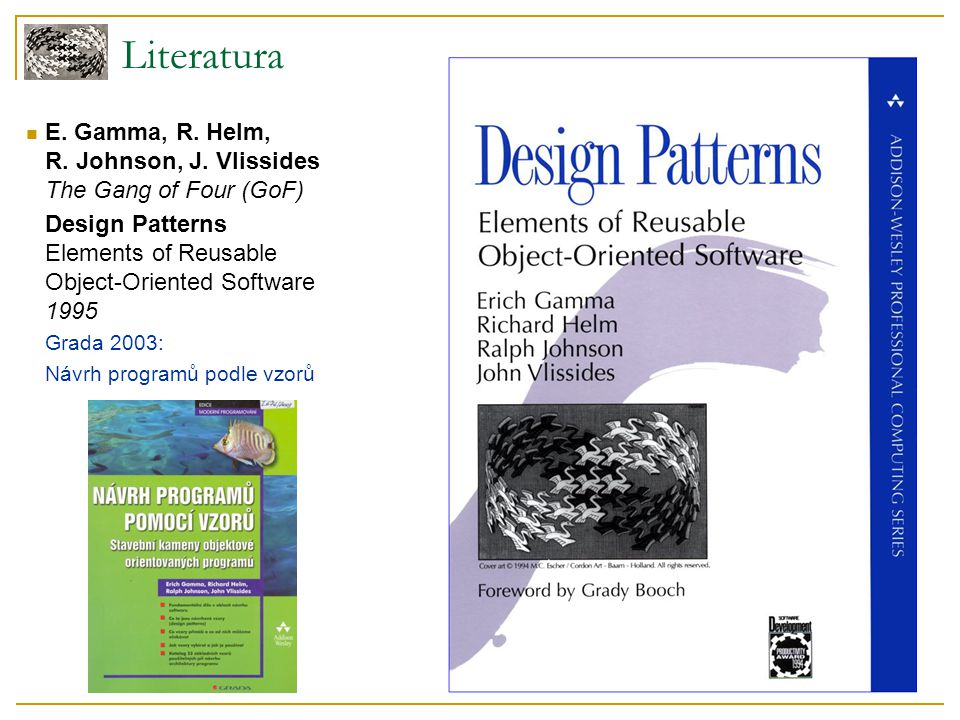 Literatura E. Gamma, R. Helm, R. Johnson, J. Vlissides The Gang of Four (GoF) Design Patterns Elements of Reusable Object-Oriented Software 1995.