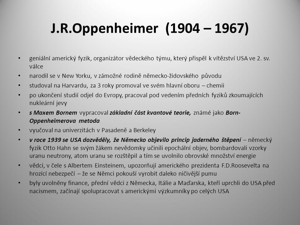 J.R.Oppenheimer (1904 – 1967) geniální americký fyzik, organizátor vědeckého týmu, který přispěl k vítězství USA ve 2. sv. válce.