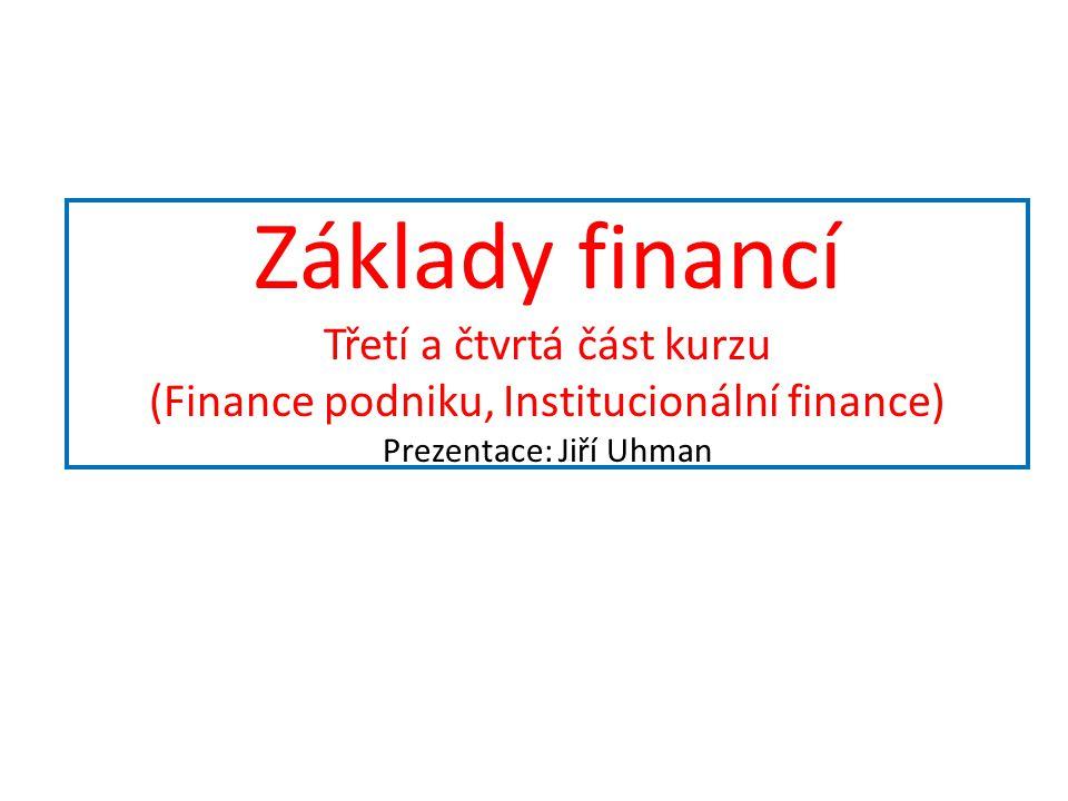 Základy financí Třetí a čtvrtá část kurzu (Finance podniku, Institucionální finance) Prezentace: Jiří Uhman