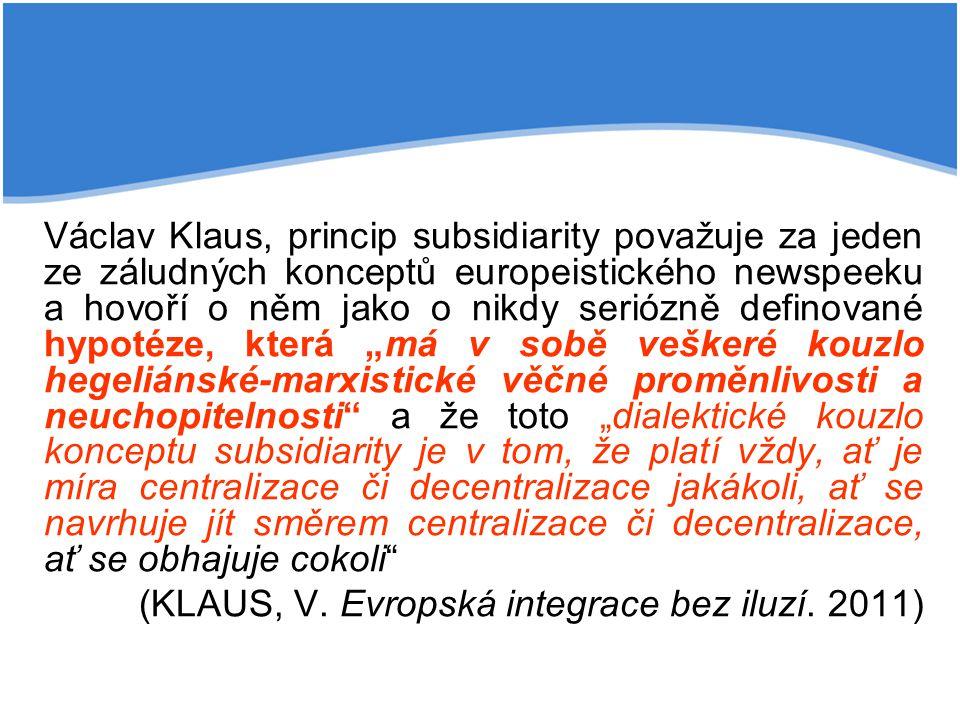 """Václav Klaus, princip subsidiarity považuje za jeden ze záludných konceptů europeistického newspeeku a hovoří o něm jako o nikdy seriózně definované hypotéze, která """"má v sobě veškeré kouzlo hegeliánské-marxistické věčné proměnlivosti a neuchopitelnosti a že toto """"dialektické kouzlo konceptu subsidiarity je v tom, že platí vždy, ať je míra centralizace či decentralizace jakákoli, ať se navrhuje jít směrem centralizace či decentralizace, ať se obhajuje cokoli"""
