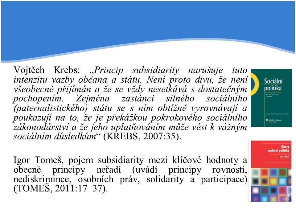 """Vojtěch Krebs: """"Princip subsidiarity narušuje tuto intenzitu vazby občana a státu. Není proto divu, že není všeobecně přijímán a že se vždy nesetkává s dostatečným pochopením. Zejména zastánci silného sociálního (paternalistického) státu se s ním obtížně vyrovnávají a poukazují na to, že je překážkou pokrokového sociálního zákonodárství a že jeho uplatňováním může vést k vážným sociálním důsledkům (KREBS, 2007:35)."""