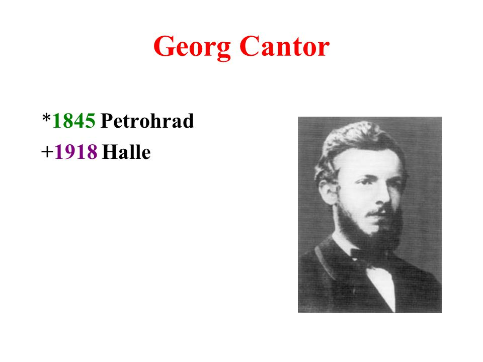 Georg Cantor *1845 Petrohrad +1918 Halle