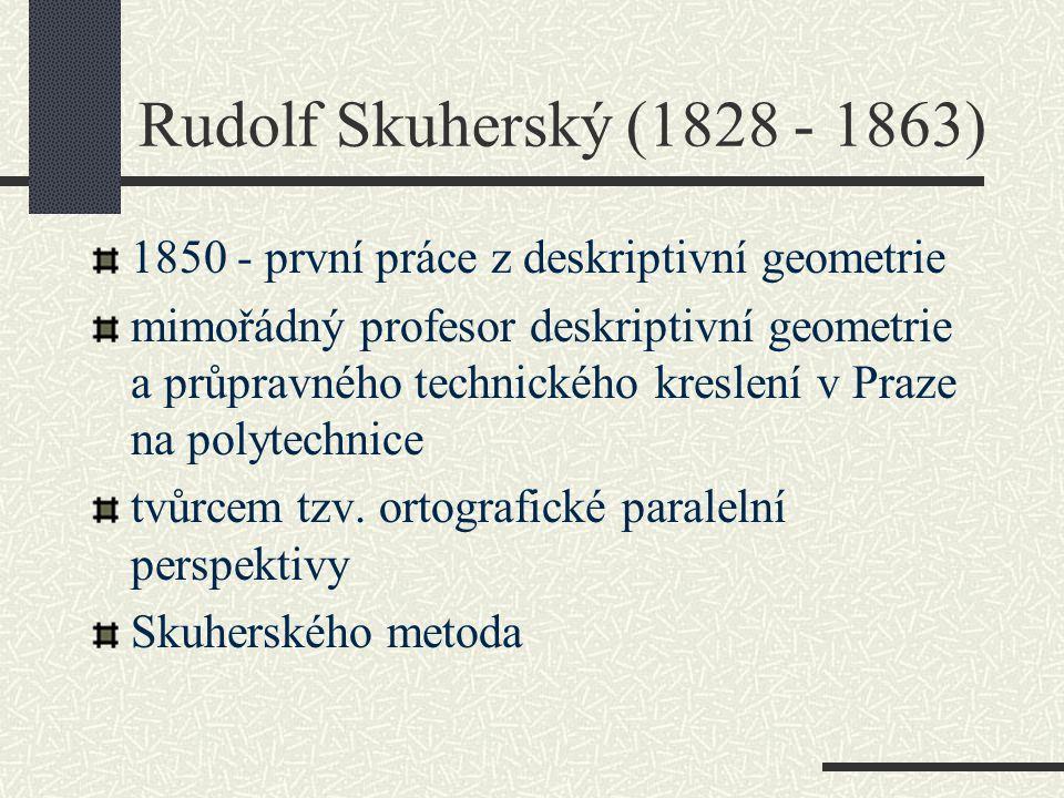 Rudolf Skuherský (1828 - 1863) 1850 - první práce z deskriptivní geometrie.