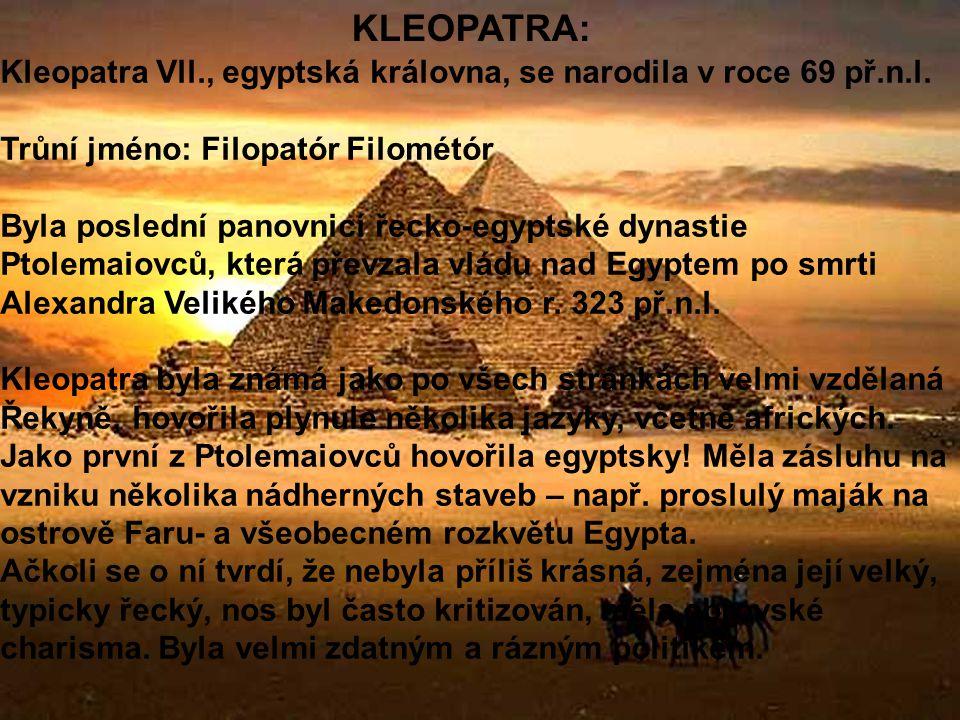 KLEOPATRA: Kleopatra Vll., egyptská královna, se narodila v roce 69 př.n.l. Trůní jméno: Filopatór Filométór.