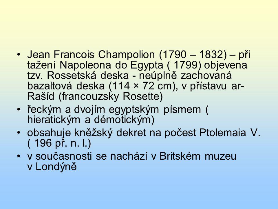 Jean Francois Champolion (1790 – 1832) – při tažení Napoleona do Egypta ( 1799) objevena tzv. Rossetská deska - neúplně zachovaná bazaltová deska (114 × 72 cm), v přístavu ar-Rašíd (francouzsky Rosette)