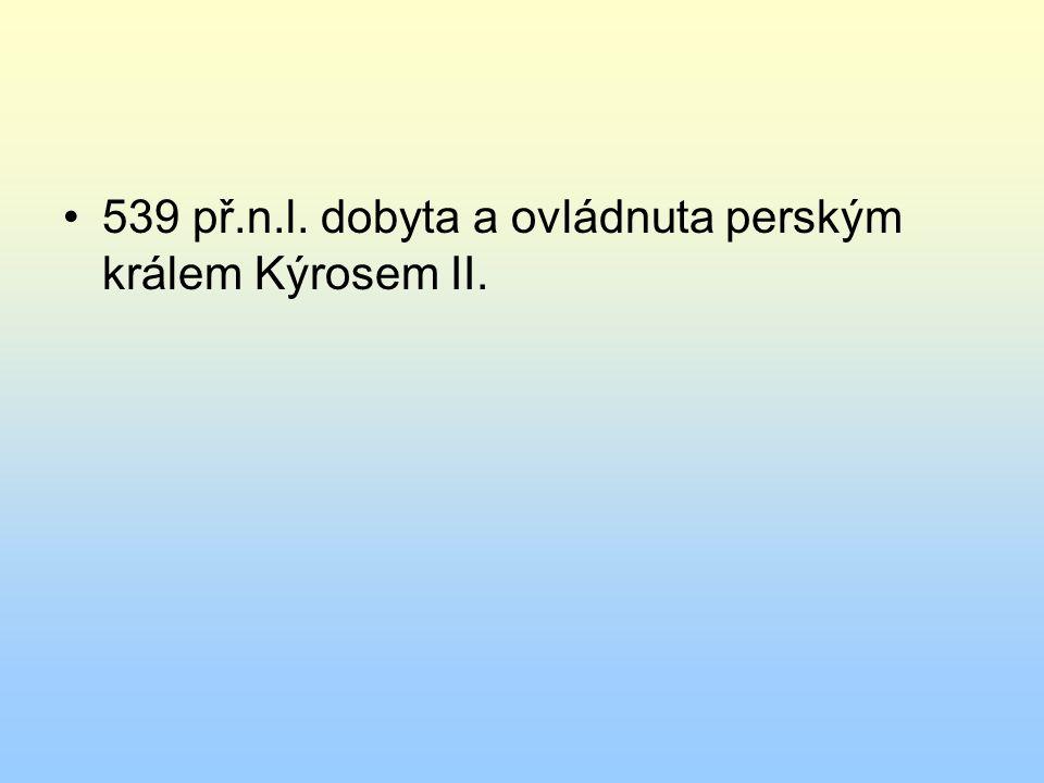 539 př.n.l. dobyta a ovládnuta perským králem Kýrosem II.