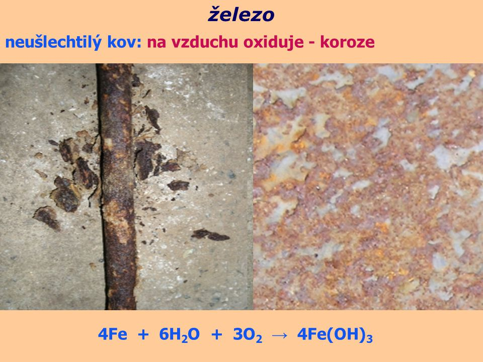 železo neušlechtilý kov: na vzduchu oxiduje - koroze