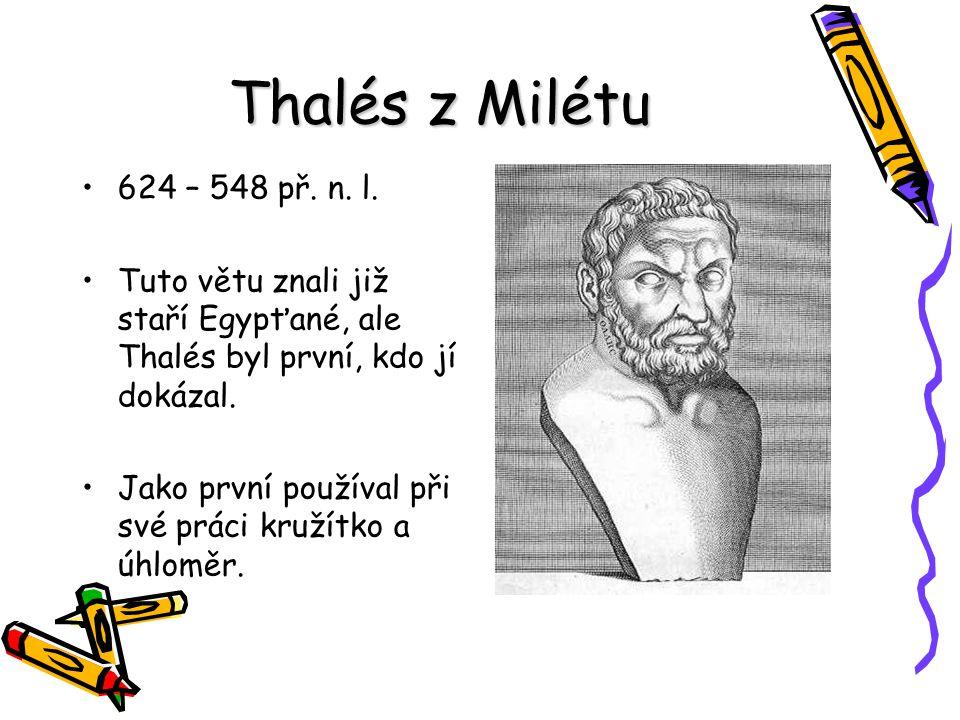 Thalés z Milétu 624 – 548 př. n. l. Tuto větu znali již staří Egypťané, ale Thalés byl první, kdo jí dokázal.