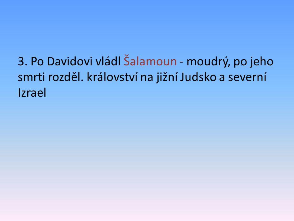 3. Po Davidovi vládl Šalamoun - moudrý, po jeho smrti rozděl