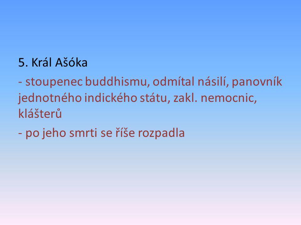 5. Král Ašóka - stoupenec buddhismu, odmítal násilí, panovník jednotného indického státu, zakl.