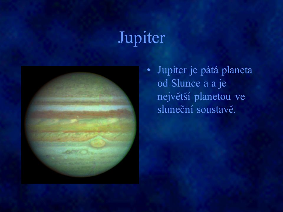 Jupiter Jupiter je pátá planeta od Slunce a a je největší planetou ve sluneční soustavě.