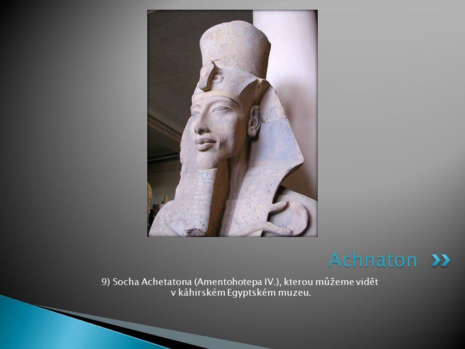 Achnaton 9) Socha Achetatona (Amentohotepa IV.), kterou můžeme vidět v káhirském Egyptském muzeu.
