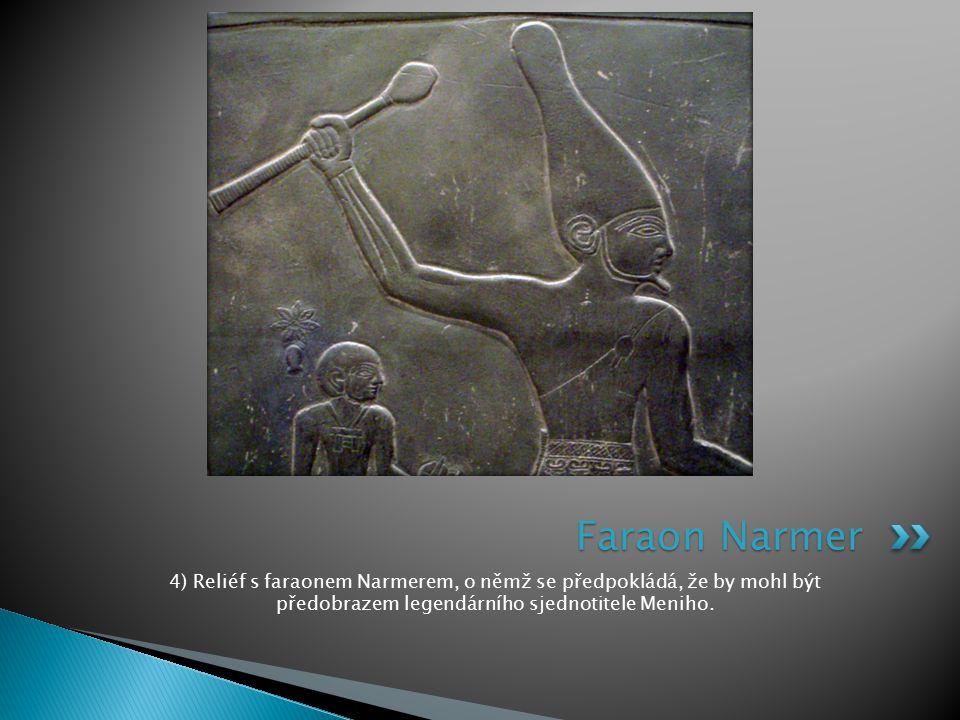 Faraon Narmer 4) Reliéf s faraonem Narmerem, o němž se předpokládá, že by mohl být předobrazem legendárního sjednotitele Meniho.