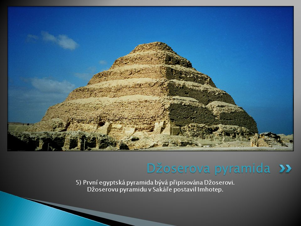 Džoserova pyramida 5) První egyptská pyramida bývá připisována Džoserovi.