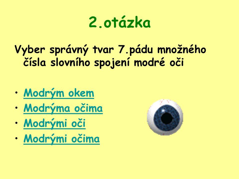 2.otázka Vyber správný tvar 7.pádu množného čísla slovního spojení modré oči. Modrým okem. Modrýma očima.