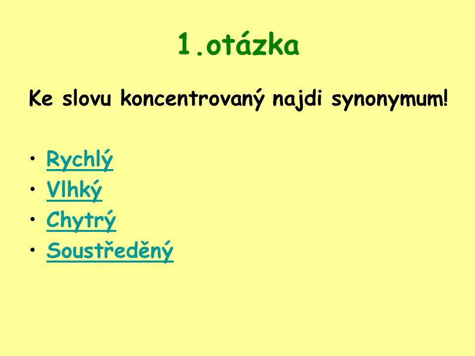 1.otázka Ke slovu koncentrovaný najdi synonymum! Rychlý Vlhký Chytrý