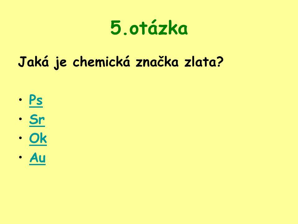 5.otázka Jaká je chemická značka zlata Ps Sr Ok Au